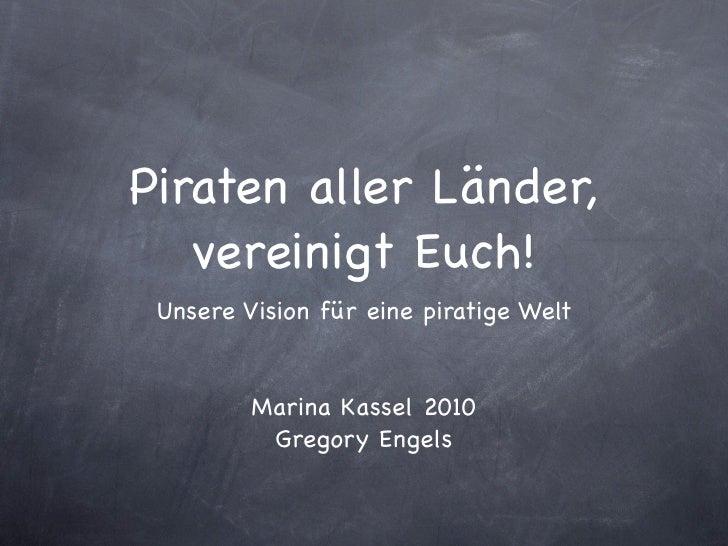 Piraten aller Länder,    vereinigt Euch!  Unsere Vision für eine piratige Welt            Marina Kassel 2010           Gre...