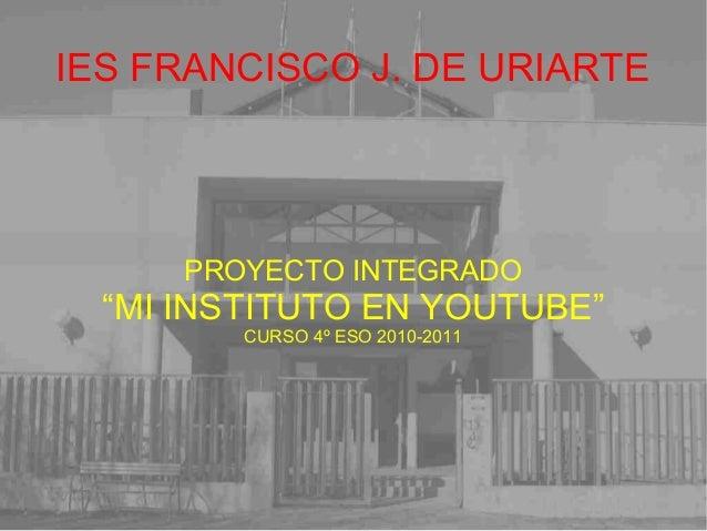 """IES FRANCISCO J. DE URIARTE PROYECTO INTEGRADO """"MI INSTITUTO EN YOUTUBE"""" CURSO 4º ESO 2010-2011"""