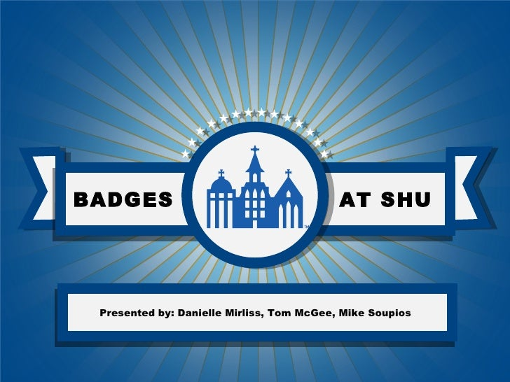 BADGES                                     AT SHU Presented by: Danielle Mirliss, Tom McGee, Mike Soupios