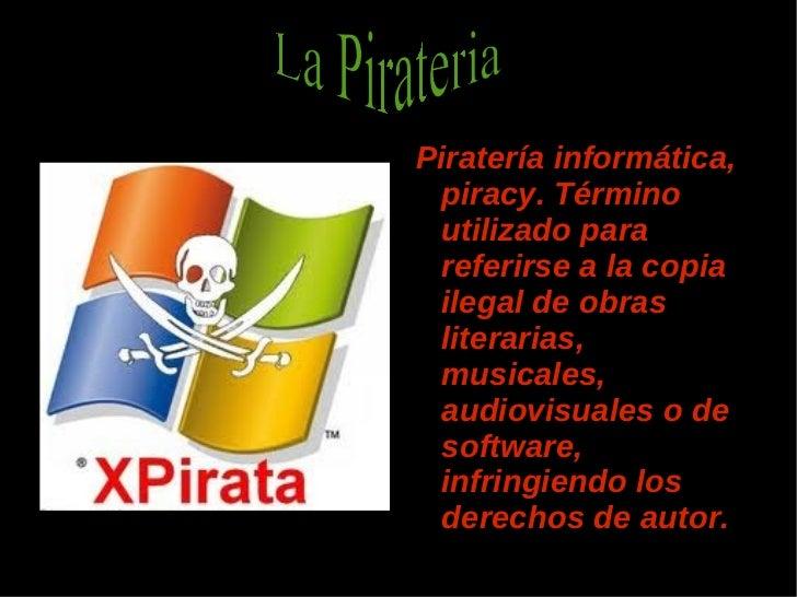 <ul><li>Piratería informática, piracy. Término utilizado para referirse a la copia ilegal de obras literarias, musicales, ...