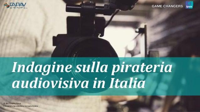 © 2017 FAPAV/Ipsos11111111 © 2015 Ipsos. © 2015 Ipsos. Indagine sulla pirateria audiovisiva in Italia © 2017 FAPAV/Ipsos È...