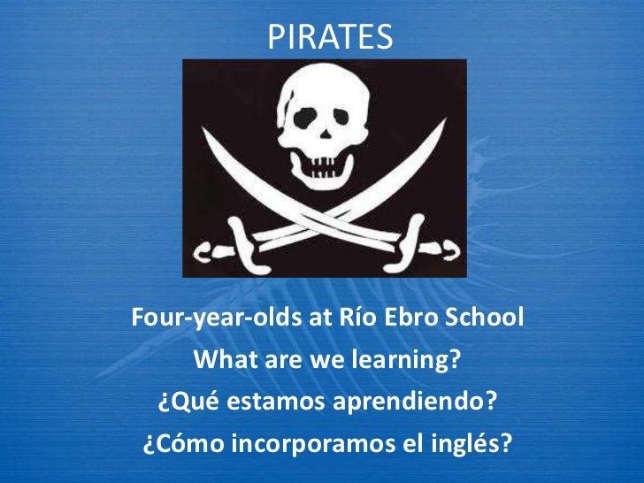 PIRATES Four-year-olds at R ío Ebro School What are we learning? ¿Qu é estamos aprendiendo? ¿Cómo incorporamos el inglés?