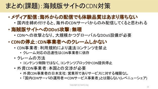 • メディア配信:海外からの配信でも体験品質はあまり落ちない • 国内を締め付けると、海外のCDNサーバからのみ配信してくると思われる • 海賊版サイトへのDDoS攻撃:無理 • CDNへの攻撃となり、大規模かつグローバルなDDoS設備が必要 ...