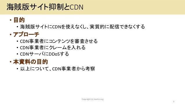 • 目的 • 海賊版サイトにCDNを使えなくし、実質的に配信できなくする • アプローチ • CDN事業者にコンテンツを審査させる • CDN事業者にクレームを入れる • CDNサーバにDDoSする • 本資料の目的 • 以上について、CDN事...