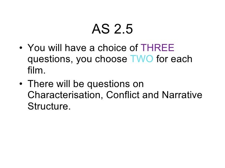 AS 2.5 <ul><li>You will have a choice of  THREE  questions, you choose  TWO  for each film. </li></ul><ul><li>There will b...