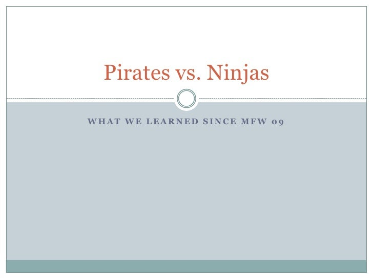 What we learned since MFW 09<br />Pirates vs. Ninjas<br />
