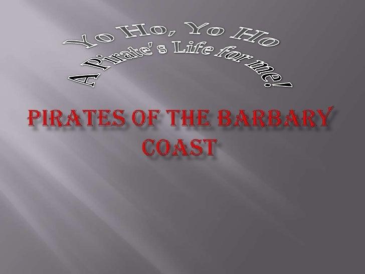 Pirates of the Barbary Coast<br />Yo Ho, Yo Ho <br />A Pirate's Life for me!<br />