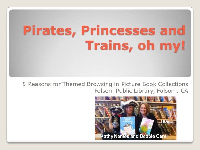 Pirates, Princesses and Trains, oh my! 5 Reasons for Themed Browsing in Picture Book Collections Folsom Public Library, Fo...