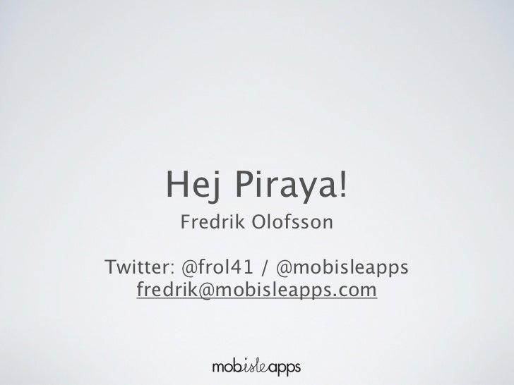 Hej Piraya!       Fredrik OlofssonTwitter: @frol41 / @mobisleapps   fredrik@mobisleapps.com
