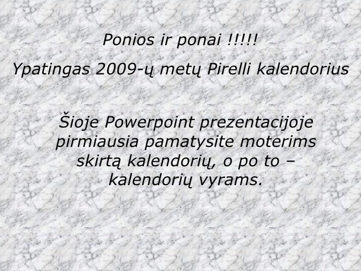 Ponios ir ponai !!!!! Ypatingas 2009-ų metų  Pirelli  kalendorius Šioje  Powerpoint  prezentacijoje pirmiausia pamatysite ...