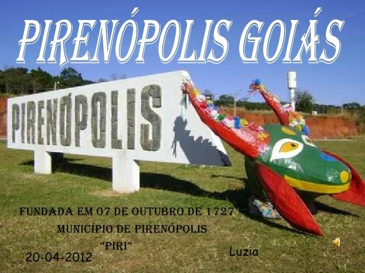 """FUNDADA EM 07 DE OUTUBRO DE 1727      MUNICÍPIO DE PIRENÓPOLIS             """"PIRI""""            Luzia 20-04-2012"""