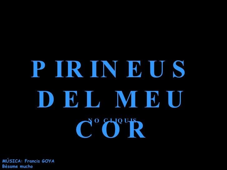 P IR IN E U S           D EL MEU               COR                        N O C L IQ U IS     MÚSICA: Francis GOYA Bésame ...