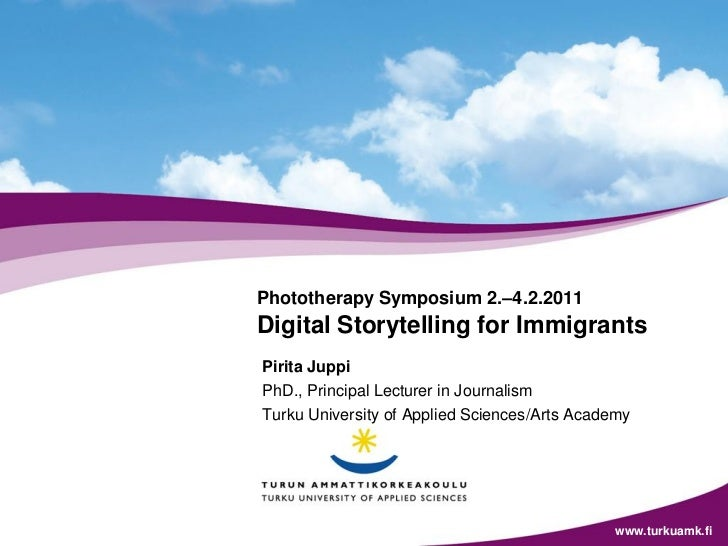Phototherapy Symposium 2.–4.2.2011Digital Storytelling for ImmigrantsPirita JuppiPhD., Principal Lecturer in JournalismTur...