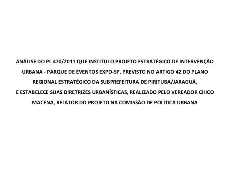 ANÁLISE DO PL 470/2011 QUE INSTITUI O PROJETO ESTRATÉGICO DE INTERVENÇÃO URBANA - PARQUE DE EVENTOS EXPO-SP, PREVISTO NO A...