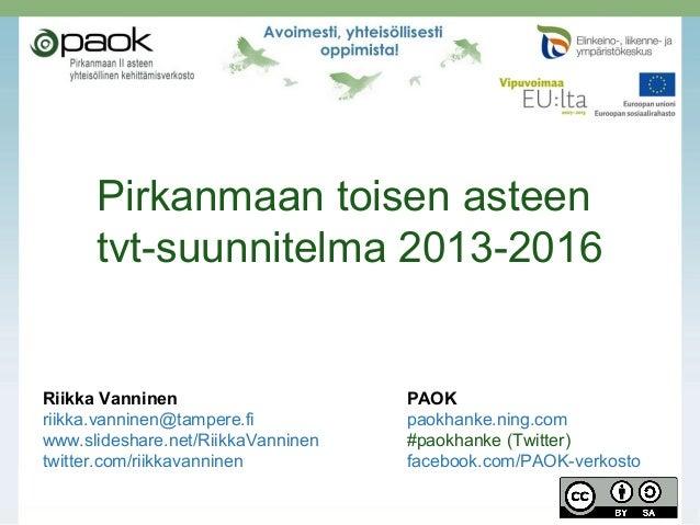 Pirkanmaan toisen asteen tvt-suunnitelma 2013-2016  Riikka Vanninen riikka.vanninen@tampere.fi www.slideshare.net/RiikkaVa...