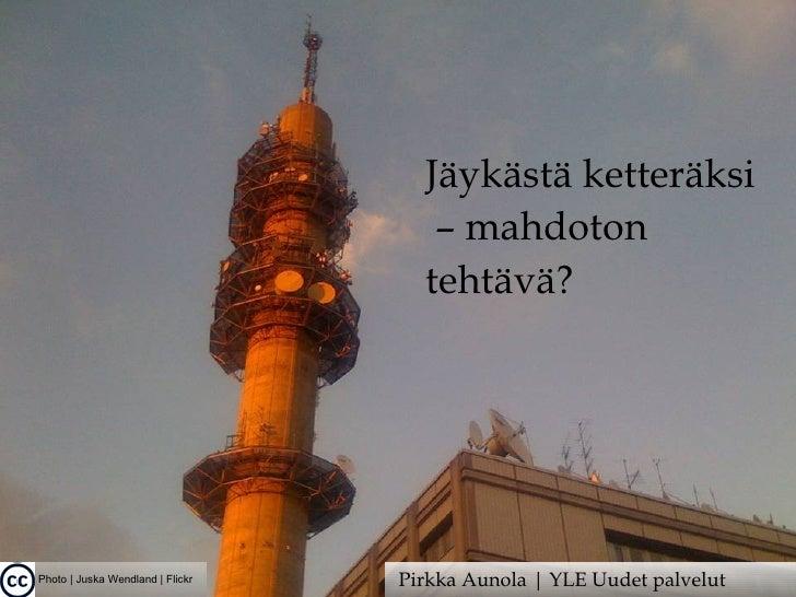 Photo | Juska Wendland | Flickr Jäykästä ketteräksi –  mahdoton tehtävä? Pirkka Aunola | YLE Uudet palvelut
