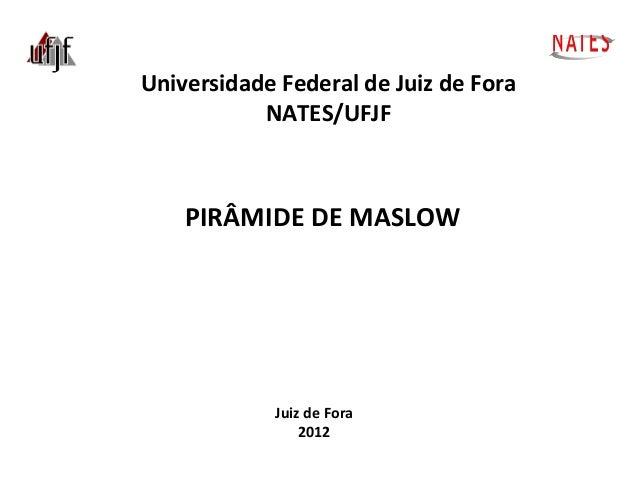 NATES Universidade Federal de Juiz de Fora NATES/UFJF  PIRÂMIDE DE MASLOW  Juiz de Fora 2012