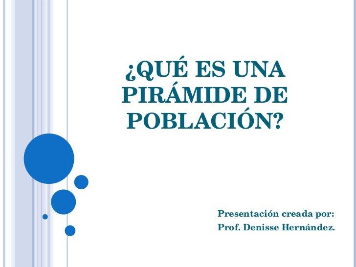 ¿QUÉ ES UNA PIRÁMIDE DE POBLACIÓN? Presentación creada por:  Prof. Denisse Hernández.
