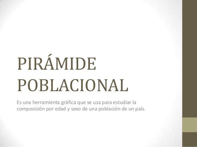 PIRÁMIDE POBLACIONAL Es una herramienta gráfica que se usa para estudiar la composición por edad y sexo de una población d...