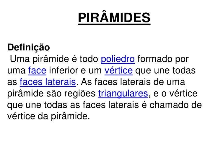 PIRÂMIDESDefinição Uma pirâmide é todo poliedro formado poruma face inferior e um vértice que une todasas faces laterais. ...