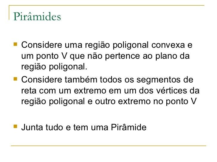 Pirâmides <ul><li>Considere uma região poligonal convexa e um ponto V que não pertence ao plano da região poligonal. </li>...