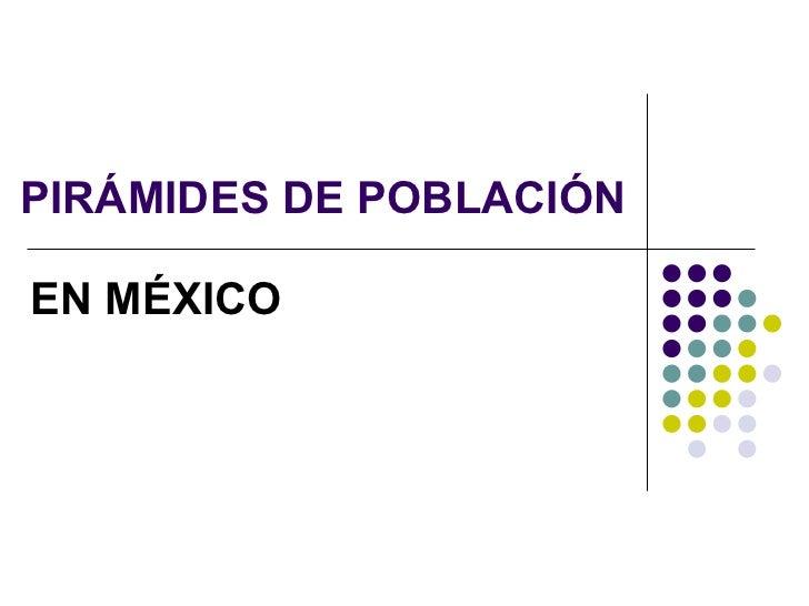 PIRÁMIDES DE POBLACIÓN EN MÉXICO