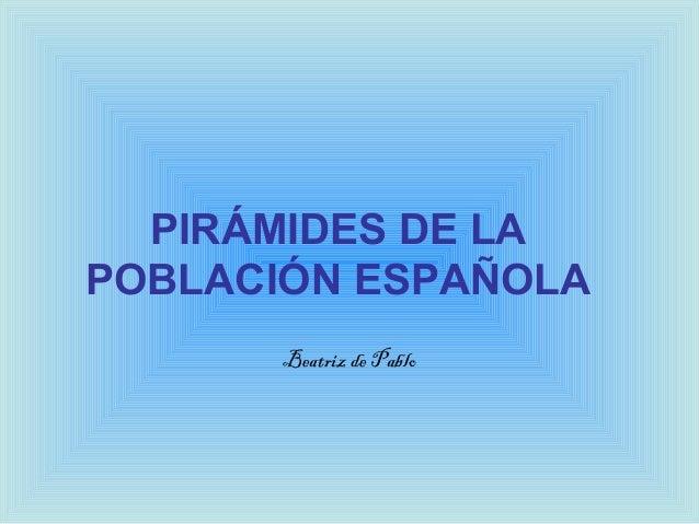 PIRÁMIDES DE LAPOBLACIÓN ESPAÑOLABeatriz de Pablo