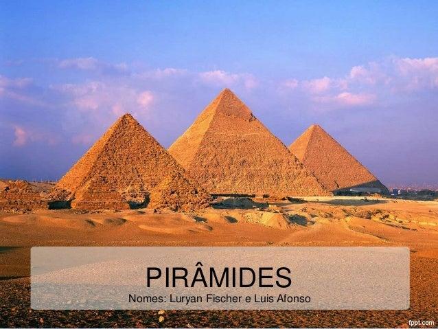 PIRÂMIDES  Nomes: Luryan Fischer e Luis Afonso