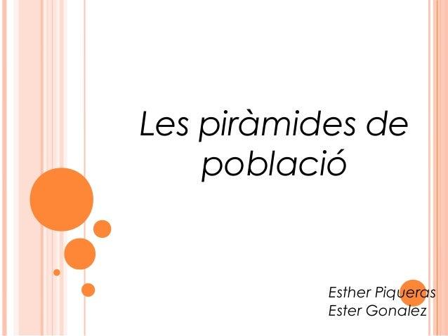 Les piràmides de    població           Esther Piqueras           Ester Gonalez