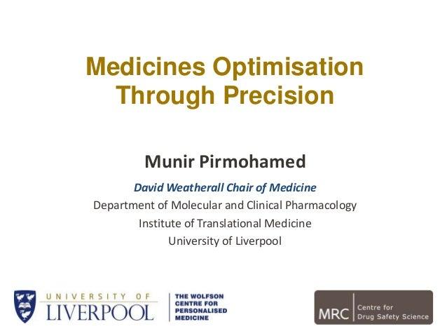 Medicines Optimisation Through Precision Munir Pirmohamed David Weatherall Chair of Medicine Department of Molecular and C...