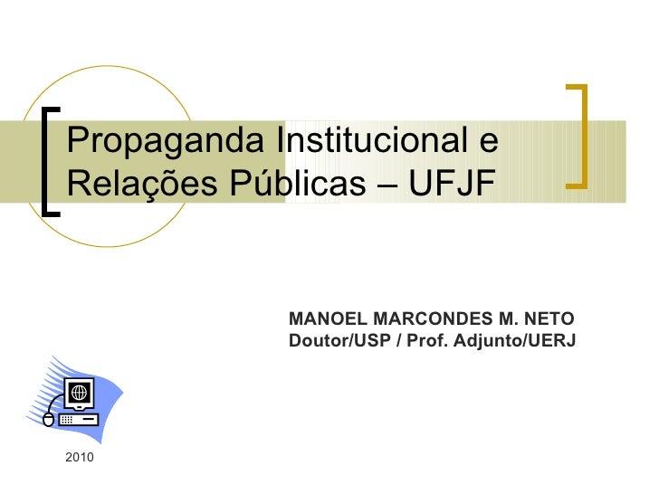 Propaganda Institucional e  Relações Públicas – UFJF 2010 MANOEL MARCONDES M. NETO Doutor/USP / Prof. Adjunto/UERJ
