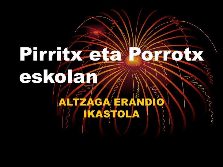 Pirritx eta Porrotxeskolan    ALTZAGA ERANDIO        IKASTOLA