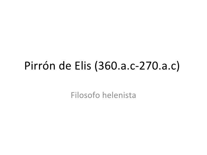 Pirrón de Elis (360.a.c-270.a.c)  Filosofo helenista