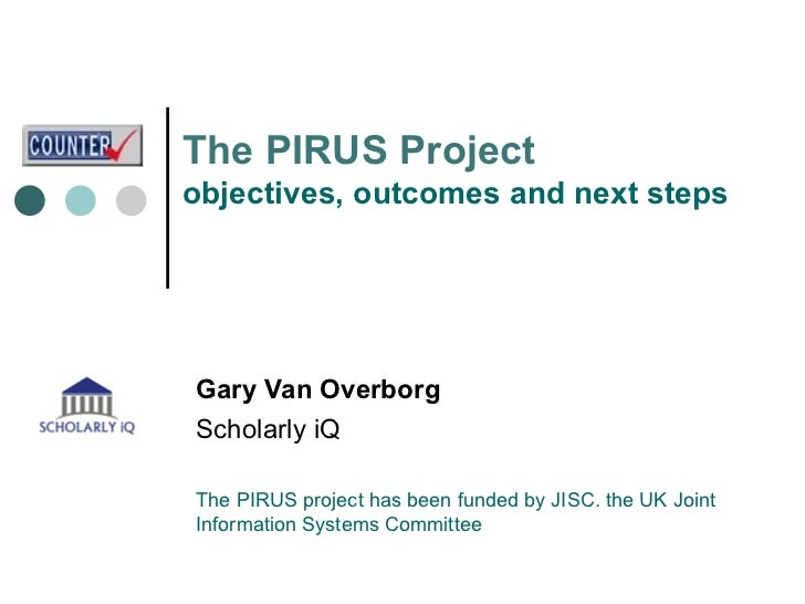The  PIRUS Project objectives, outcomes and next steps Gary Van Overborg Scholarly iQ The PIRUS project has been funded by...
