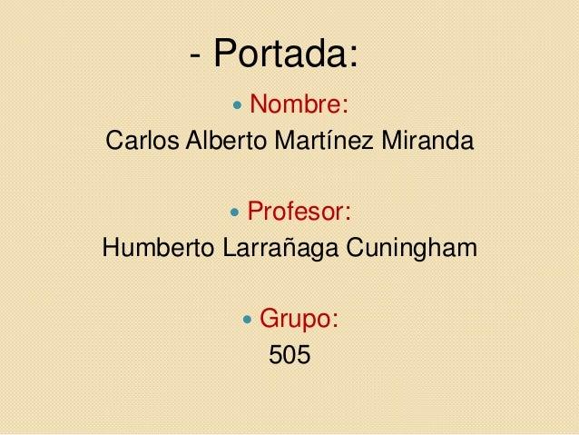 - Portada:            Nombre:Carlos Alberto Martínez Miranda          Profesor:Humberto Larrañaga Cuningham             ...