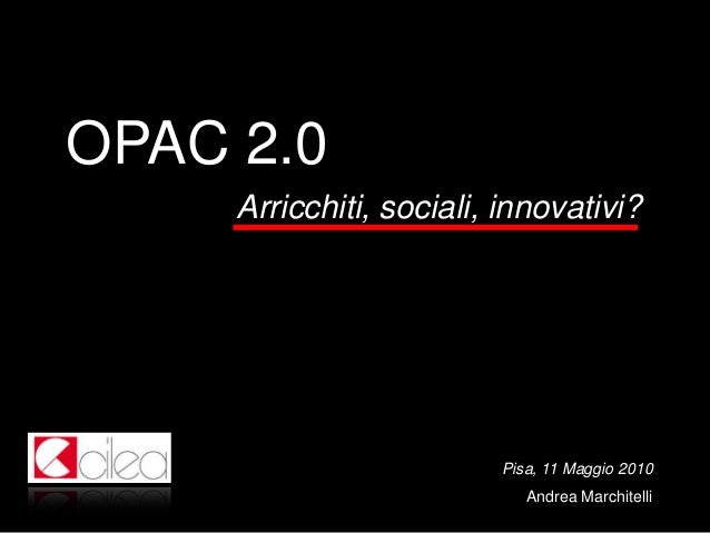 OPAC 2.0 Arricchiti, sociali, innovativi?  Pisa, 11 Maggio 2010 Andrea Marchitelli