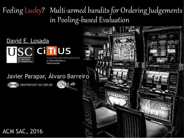 Feeling Lucky? Multi-armed bandits for Ordering Judgements in Pooling-based Evaluation David E. Losada Javier Parapar, Álv...
