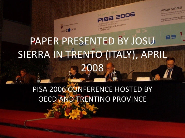 PAPER PRESENTED BY JOSU SIERRA IN TRENTO (ITALY), APRIL              2008    PISA 2006 CONFERENCE HOSTED BY      OECD AND ...
