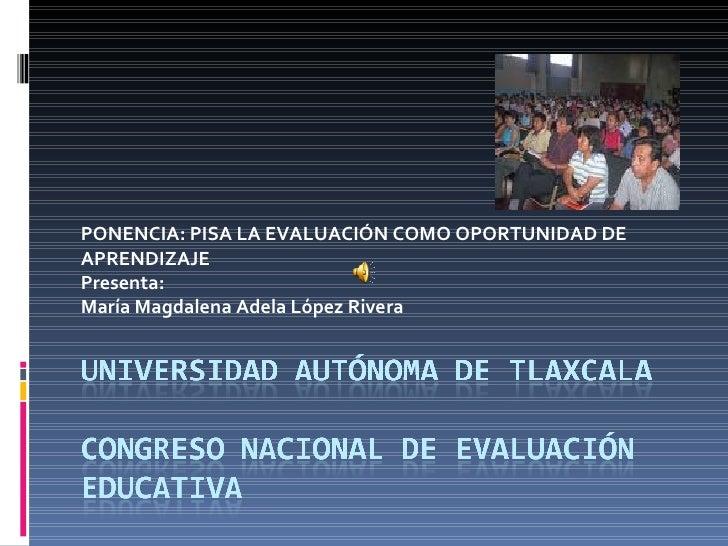 PONENCIA: PISA LA EVALUACIÓN COMO OPORTUNIDAD DE APRENDIZAJE Presenta: María Magdalena Adela López Rivera