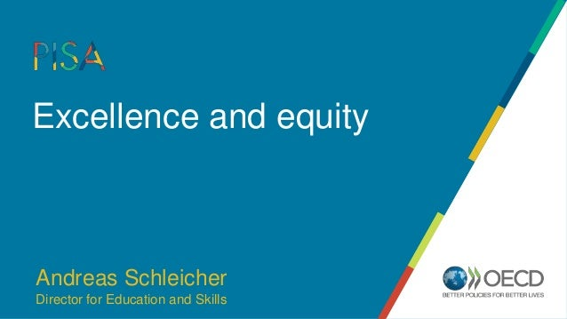 Excellence and equity Andreas Schleicher Director for Education and Skills