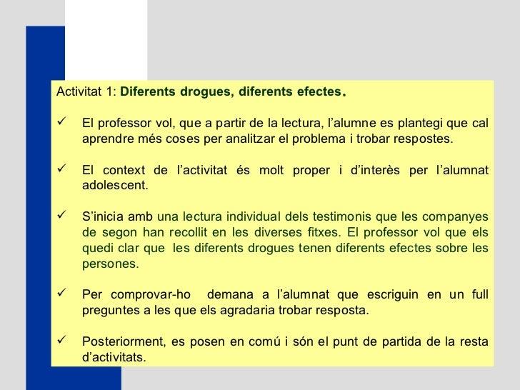 <ul><li>Activitat 1:  Diferents drogues, diferents efectes . </li></ul><ul><li>El professor vol, que a partir de la lectur...