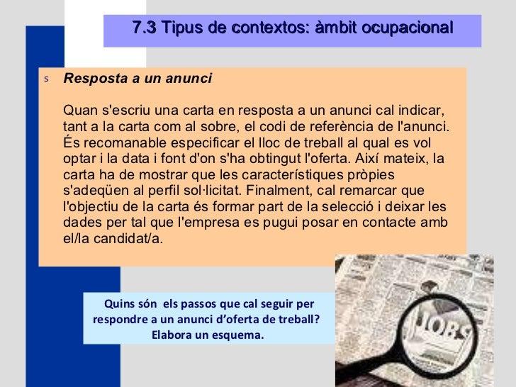 7.3 Tipus de contextos: àmbit ocupacional <ul><li>Resposta a un anunci Quan s'escriu una carta en resposta a un anunci cal...
