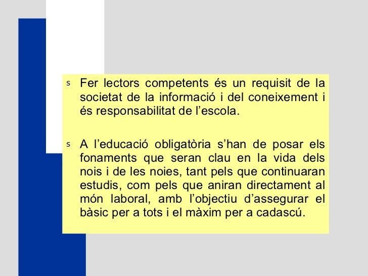 <ul><li>Fer lectors competents és un requisit de la societat de la informació i del coneixement i és responsabilitat de l'...