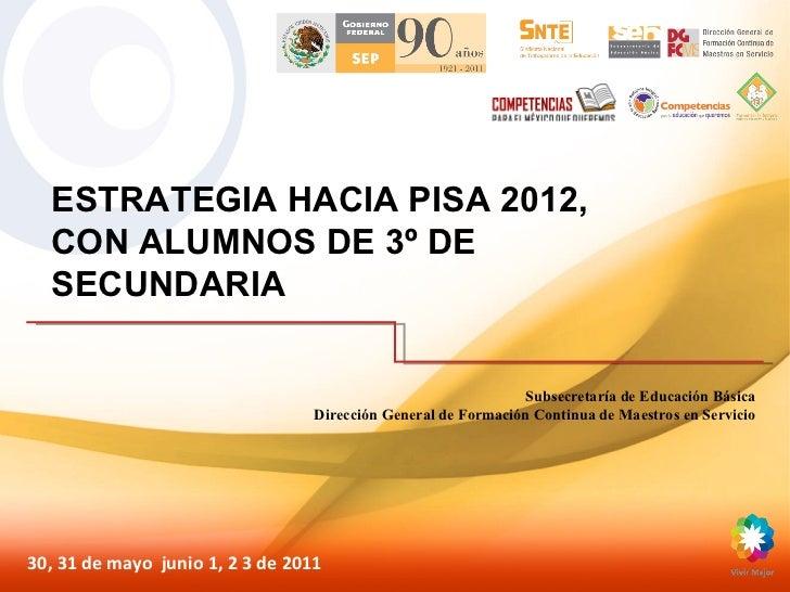 ESTRATEGIA HACIA PISA 2012, CON ALUMNOS DE 3º DE SECUNDARIA 30, 31 de mayo  junio 1, 2 3 de 2011 Subsecretaría de Educació...