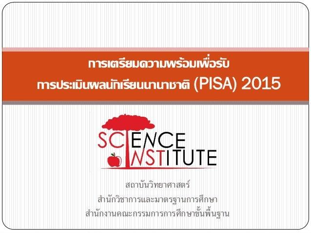 ่ การเตรียมความพร้อมเพือรับ การประเมินผลนักเรียนนานาชาติ (PISA) 2015  สถาบันวิทยาศาสตร์ สานักวิชาการและมาตรฐานการศึกษา สาน...