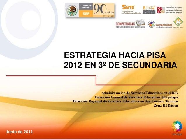 ESTRATEGIA HACIA PISA 2012 EN 3º DE SECUNDARIA Junio de 2011 Administracion de Servicios Educativos en el D.F. Dirección G...