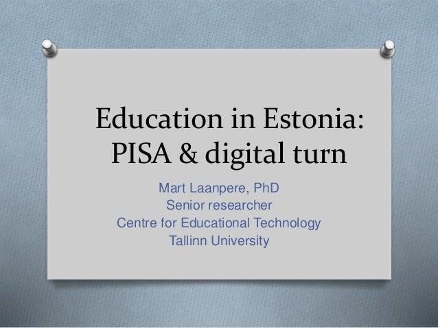 Education in Estonia: PISA & digital turn Mart Laanpere, PhD Senior researcher Centre for Educational Technology Tallinn U...