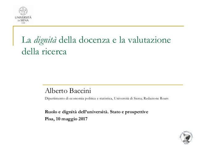 La dignità della docenza e la valutazione della ricerca Alberto Baccini Dipartimento di economia politica e statistica, Un...