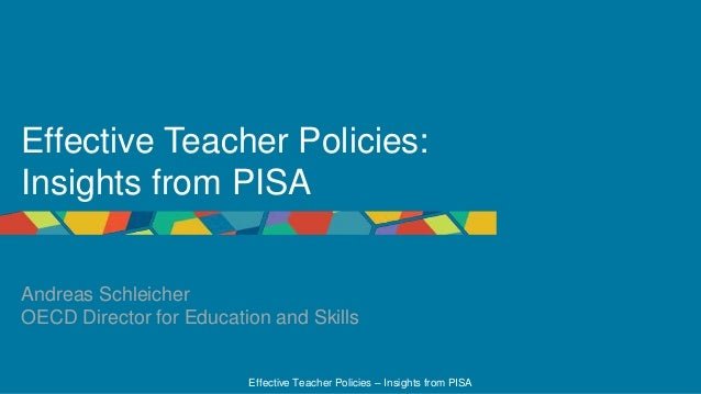 Effective Teacher Policies – Insights from PISA Effective Teacher Policies: Insights from PISA Andreas Schleicher OECD Dir...