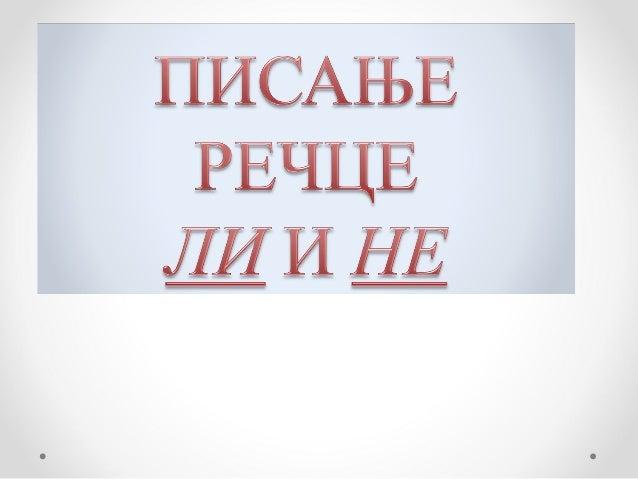 ЛИ се пише одвојеноКада се речца ЛИ   када се пита: Да ли?пише одвојено?     Је ли? Јеси ли?